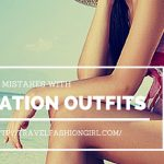 10 Common Fashion Mistakes With Vacation Outfits