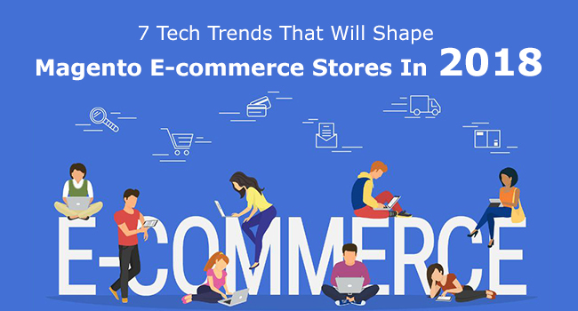 7 Tech Trends Transforming Working Of Magento E-commerce Stores In 2018