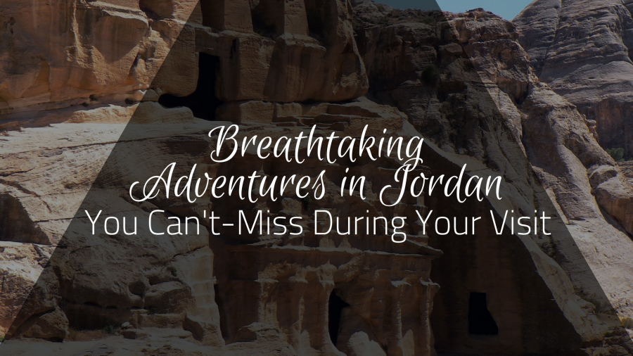 Breathtaking Adventures in Jordan You Can't-Miss During Your Visit